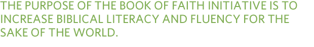 The purpose of the Book of Faith Initiative is to increase biblical literacy and fluency for the sake of the world.